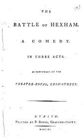 The Battle of Hexham: A Comedy. In Three Acts. As Performed at the Theatre-Royal, Crow-Street