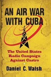 An Air War with Cuba: The United States Radio Campaign Against Castro
