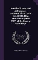 David Gill, Man and Astronomer; Memoirs of Sir David Gill, K.C.B., H.M. Astronomer (1879-1907) at the Cape of Good Hope