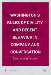 Washington's Rules of Civility and Decent Behavior in Company and Conversation