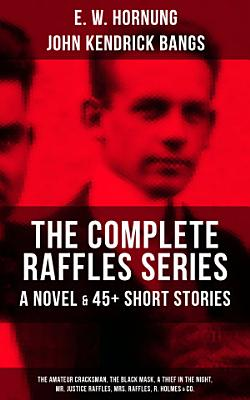 THE COMPLETE RAFFLES SERIES   A Novel   45  Short Stories  The Amateur Cracksman  The Black Mask  A Thief in the Night  Mr  Justice Raffles  Mrs  Raffles  R  Holmes   Co