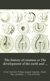 The History of Creation Or The Development of the Earth and Its Inhabitants by the Action of Natural Causes: A Popular Exposition of the Doctrine of Evolution in General, and of that of Darwin, Goethe, and Lamarck in Particular. From the 8. German Ed. of Ernst Haeckel ...