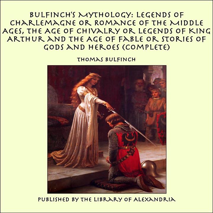 Bulfinch's Mythology: Legends of Charlemagne or Romance of the Middle Ages, The Age of Chivalry or Legends of King Arthur and The Age of Fable or Stories of Gods and Heroes (Complete)