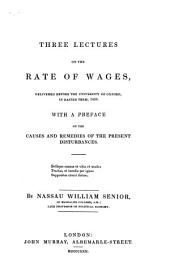 Three Lectures on the Rate of Wages: Delivered Before the University of Oxford, in Easter Term, 1830, with a Preface on the Causes and Remedies of the Present Disturbances