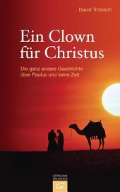 Ein Clown für Christus: Die ganz andere Geschichte über Paulus und seine Zeit