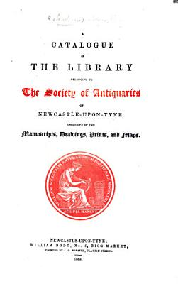 A Catalogue of the manuscripts  books  Roman and other antiquities  belonging to the Society of Antiquaries of Newcastle upon Tyne PDF