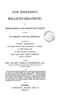 New Testament millennarianism  or  The Kingdom and coming of Christ as taught by himself and his Apostles  set forth in 8 sermons preached before the Univ  of Oxford in 1854  at the lect  founded by J  Bampton PDF