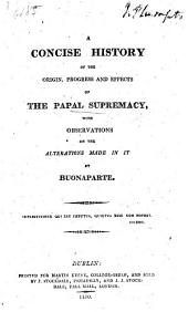 A concise history of the origin, progress and effects of the Papal supremacy, with observations on the alterations made in it by Buonaparte