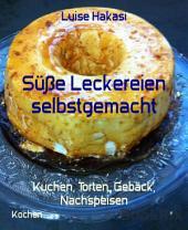 Süße Leckereien selbstgemacht: Kuchen, Torten, Gebäck, Nachspeisen