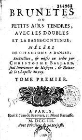 Brunetes ou petits airs tendres, avec les doubles et la basse-continue ; mélées de chansons à danser recüeillies, et mises en ordre par Christophe Ballard...