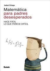 Matemática para padres desesperados: Hace fácil lo que parece difícil