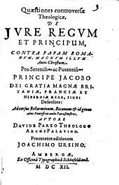 Quaestiones controversae theologicae, de iure regum et principum contra papam Romanum, magnum illum Anti-Christum: pro principe Jacobo : ... adversus bellarminum, becanum ...