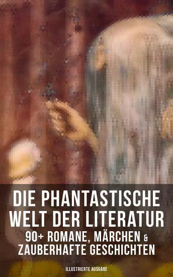 Die phantastische Welt der Literatur  90  Romane  M  rchen   Zauberhafte Geschichten  Illustrierte Ausgabe  PDF