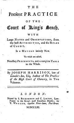 The Present Practice of the Court of King s Bench  with Large Notes and Observations  from the Best Authorities  Etc
