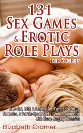 131 Sex Games & Erotic Role Plays for Couples: Have Hot, Wild, & Exciting Sex, Fulfill Your Sexual Fantasies, & Put the Spark Back in Your Relationship with These Naughty Scenarios