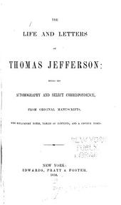 The life and letters of Thomas Jefferson: being his autobiography and select correspondence, from original manuscripts