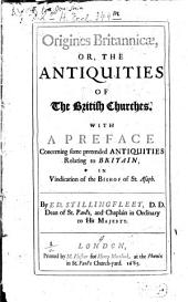 Origines Britannicae: Or, The Antiquities of the British Churches. With a Preface Concerning Some Pretended Antiquities Relating to Britain, in Vindication of the Bishop of St. Asaph