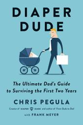 Diaper Dude: The Ultimate Dad's Guide to Surviving the First Two Years