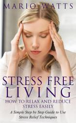Stress Free Living  How to Relax and Reduce Stress Easily PDF