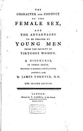 The Character and Conduct of the Female Sex, and the Advantages to be Derived by Young Men from the Society of Virtuous Women: A Discourse, in Three Parts, Delivered in Monkwell-street Chapel, January 1, 1776