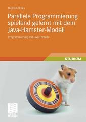 Parallele Programmierung spielend gelernt mit dem Java-Hamster-Modell: Programmierung mit Java-Threads