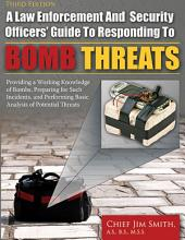 A LAW ENFORCEMENT AND SECURITY OFFICERS' GUIDE TO RESPONDING TO BOMB THREATS: Providing a Working Knowledge of Bombs, Preparing for Such Incidents, and Performing Basic Analysis of Potential Threats (3rd Ed.)