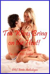 Ten Wives Bring on the Heat! Volume Two: Ten Sexy Wife Erotica Stories