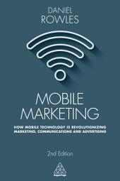 Mobile Marketing: How Mobile Technology is Revolutionizing Marketing, Communications and Advertising, Edition 2