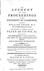 An Account of the Proceedings in the University of Cambridge  Against William Frend  M A  Fellow of Jesus College  Cambridge  for Publishing a Pamphlet  Intitled Peace and Union   c PDF