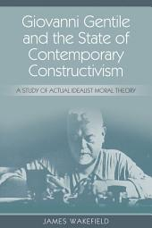 Giovanni Gentile and the State of Contemporary Constructivism: A Study of Actual Idealist Moral Theory