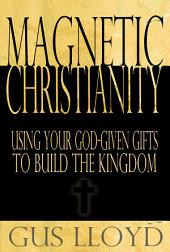 Magnetic Christianity: Using Your God-Given Gifts to Build the Kingdom