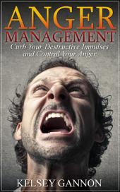 Anger Management: Curb Your Destructive Impulses and Control Your Anger