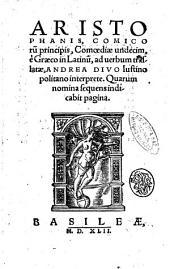 Aristophanis, comicorum principis, Comoediae undecim, e Graeco in Latinum, ad uerbum translatae, Andrea Diuo Iustinopolitano interprete. ..