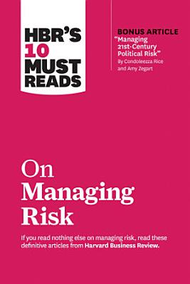 HBR s 10 Must Reads on Managing Risk  with bonus article  Managing 21st Century Political Risk  by Condoleezza Rice and Amy Zegart