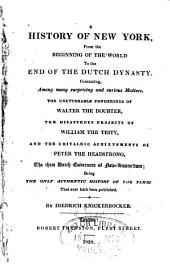 A History of New York, from the Beginning of the World to the End of the Dutch Dynasty: Containing, Among Many Surprising and Curious Matters, the Unutterable Ponderings of Walter the Doubter, the Disastrous Projects of William the Testy, and the Chivalric Achievements of Peter the Headstrong, the Three Dutch Governors of New-Amsterdam; Being the Only Authentic History of the Times that Ever Hath Been Published