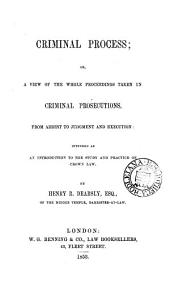 Criminal Process: Or, A View of the Whole Proceedings Taken in Criminal Prosecutions, from Arrest to Judgment and Execution : Intended as an Introduction to the Study and Practice of Crown Law