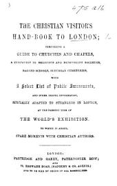 The Christian Visitor's Hand-Book to London, Comprising a Guide to Churches and Chapels, ... Religious ... Societies, Ragged Schools, Etc