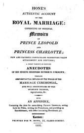 Hone's authentic account of the Royal Marriage, consisting of original memoirs of Prince Leopold and Princess Charlotte, ... a variety of anecdotes of his Serene Highness hitherto unknown ... details of the marriage ceremonial, and description of the dresses, equipages, etc