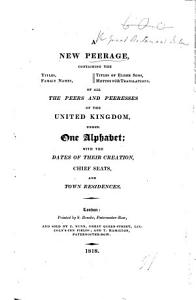 A New Peerage containing the titles  family names  titles of elder sons  mottos with translations  of all the Peers and Peeresses of the United Kingdom  under one alphabet  etc PDF