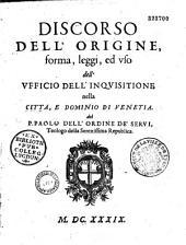Discorso dell'origine, forma, leggi ed vso dell'Vfficio dell'Inquisitione nella citta, e dominio di Venetia, del P. Paolo [Sarpi],... dell'ordine de'servi...