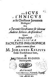 Inquisitio an ethicus ethnicus aptus sit Christianæ juventutis Hodegus? sive an juvenis Christianus sit idoneus auditor ethices Aristotelicæ? Quam benigno consensu amplissimæ facultatis philosophicæ publico examini sistunt M. Johannes Kelpius Daliâ-Transylvanus Saxo, & Balthasar Blosius Noribergensis