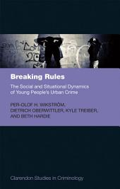 Breaking Rules: The Social and Situational Dynamics of Young People's Urban Crime