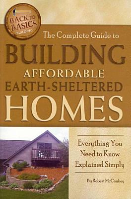 The Complete Guide to Building Affordable Earth Sheltered Homes