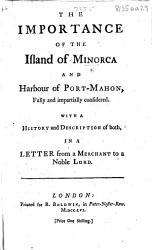 The Importance Of The Island Of Minorca And Harbour Of Port Mahon Considered With A History And Description Of Both In A Letter From A Merchant To A Noble Lord Book PDF