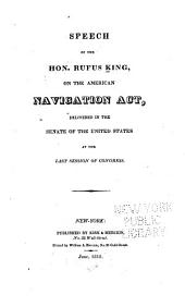 Speech of the Hon. Rufus King, on the American Navigation Act: Delivered in the Senate of the United States at the Last Session of Congress