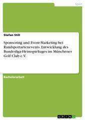 Sponsoring und Event-Marketing bei Randsportartenevents. Entwicklung des Bundesliga-Heimspieltages im Münchener Golf Club e.V.