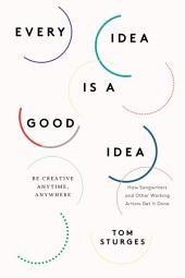 Every Idea Is a Good Idea: Be Creative Anytime, Anywhere