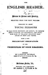 The English Reader: Or, Pieces in Prose and Verse, from the Best Writers. Designed to Assist Young Persons to Read with Propriety and Effect; Improve Their Language and Sentiments; and to Inculcate the Most Important Principles of Piety and Virtue. With a Few Preliminary Observations on the Principles of Good Reading