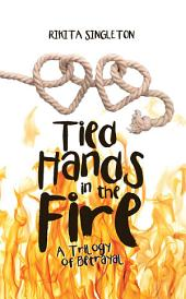 Tied Hands in the Fire: A Trilogy of Betrayal