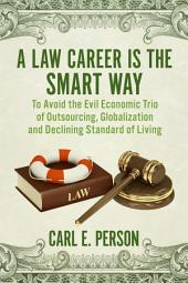 A Law Career Is the Smart Way: To Avoid the Evil Economic Trio of Outsourcing, Globalization and Declining Standard of Living